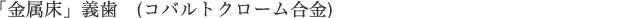 「金属床」義歯 (コバルトクローム合金)