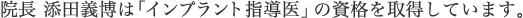 院長 添田義博は 「インプラント指導医」の資格を取得しています。
